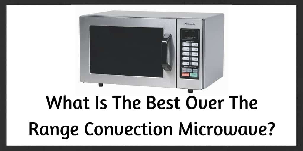 Best Over The Range Microwave Convection Oven Bestmicrowave