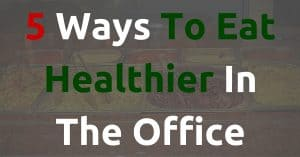 5 Ways To Eat Healthier In The Office