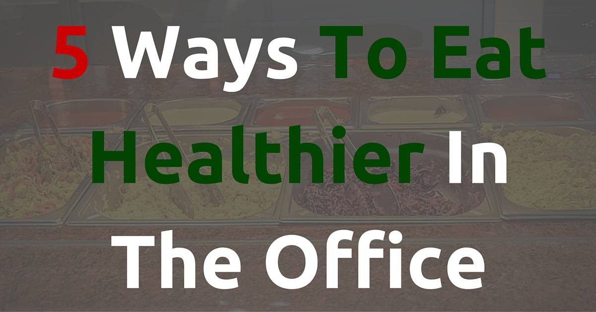 5 Ways To Eat Healthier At Work 5
