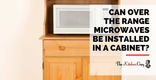 Can Over The Range Microwaves Be Installed In A Cabinet?